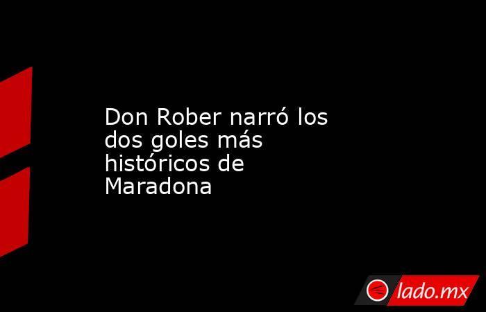 Don Rober narró los dos goles más históricos de Maradona . Noticias en tiempo real