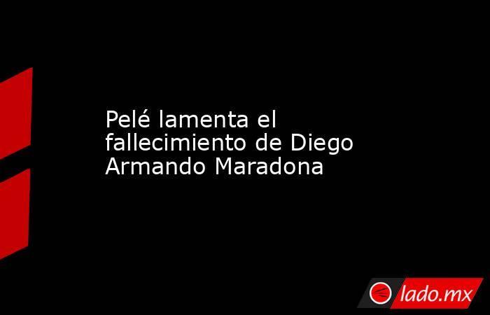 Pelé lamenta el fallecimiento de Diego Armando Maradona . Noticias en tiempo real