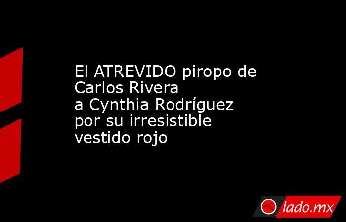 El ATREVIDO piropo de Carlos Rivera aCynthia Rodríguez por suirresistible vestido rojo . Noticias en tiempo real