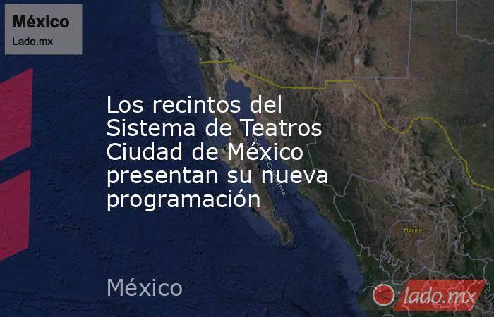 Los recintos del Sistema de Teatros Ciudad de México presentan su nueva programación. Noticias en tiempo real