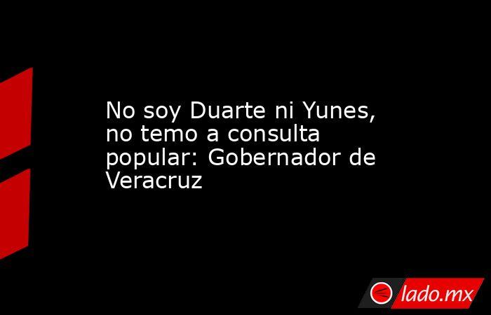 No soy Duarte ni Yunes, no temo a consulta popular: Gobernador de Veracruz. Noticias en tiempo real