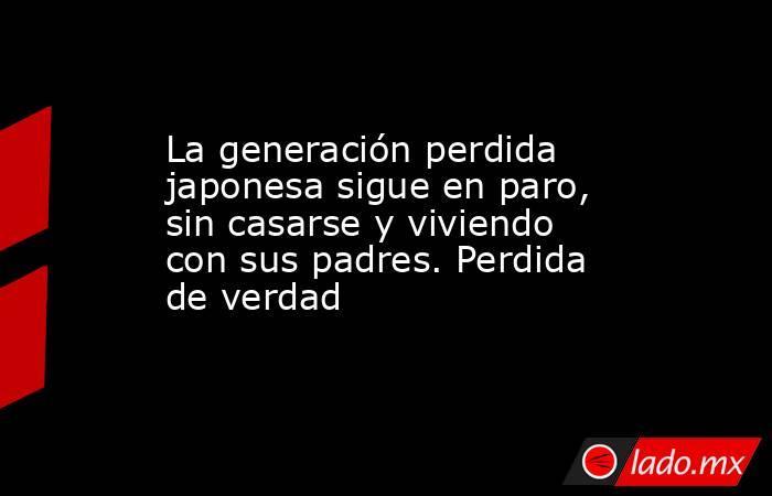 La generación perdida japonesa sigue en paro, sin casarse y viviendo con sus padres. Perdida de verdad. Noticias en tiempo real