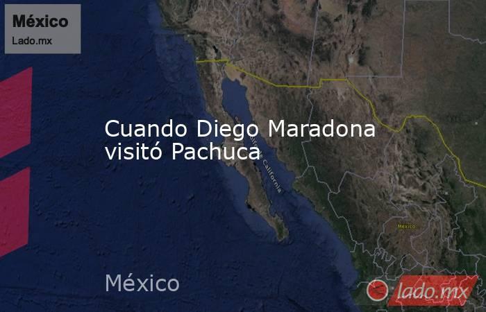 Cuando Diego Maradona visitó Pachuca. Noticias en tiempo real