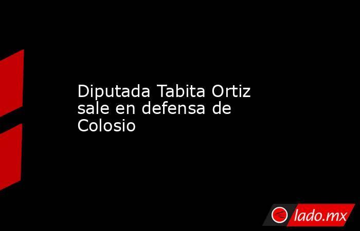 Diputada Tabita Ortiz sale en defensa de Colosio. Noticias en tiempo real