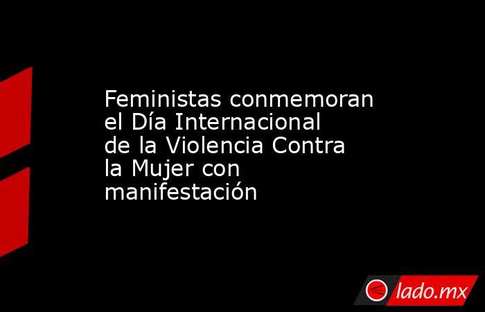 Feministas conmemoran el Día Internacional de la Violencia Contra la Mujer con manifestación. Noticias en tiempo real