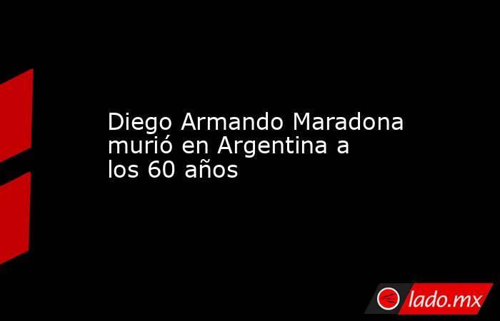 Diego Armando Maradona murió en Argentina a los 60 años. Noticias en tiempo real