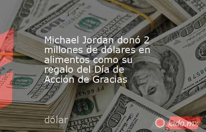 Michael Jordan donó 2 millones de dólares en alimentos como su regalo del Día de Acción de Gracias. Noticias en tiempo real