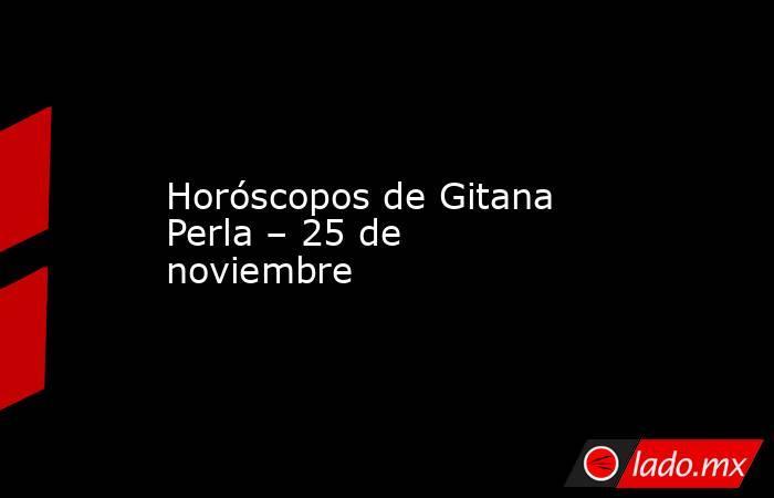Horóscopos de Gitana Perla – 25 de noviembre. Noticias en tiempo real