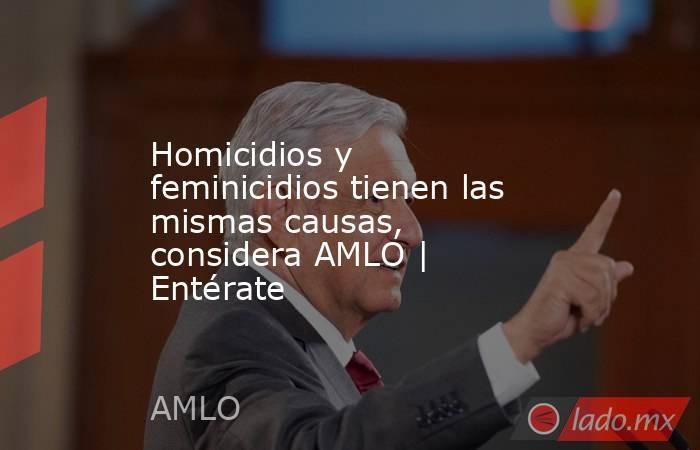 Homicidios y feminicidios tienen las mismas causas, considera AMLO | Entérate. Noticias en tiempo real