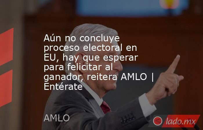 Aún no concluye proceso electoral en EU, hay que esperar para felicitar al ganador, reitera AMLO   Entérate. Noticias en tiempo real