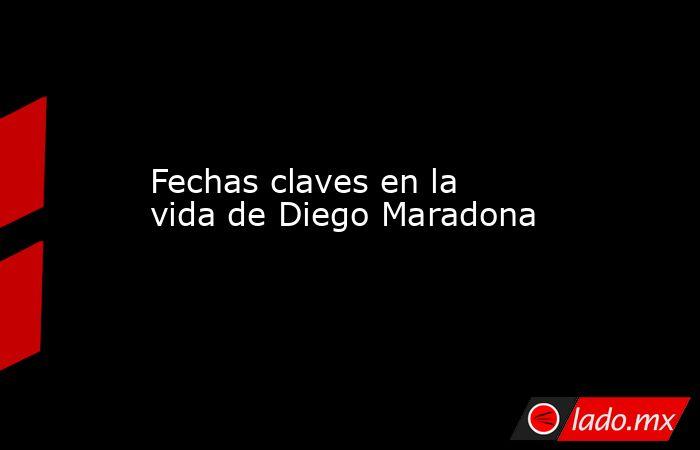 Fechas claves en la vida de Diego Maradona. Noticias en tiempo real