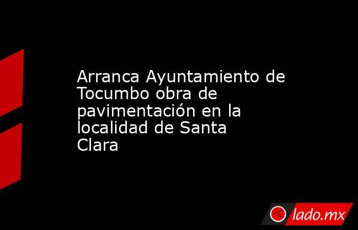 Arranca Ayuntamiento de Tocumbo obra de pavimentación en la localidad de Santa Clara. Noticias en tiempo real
