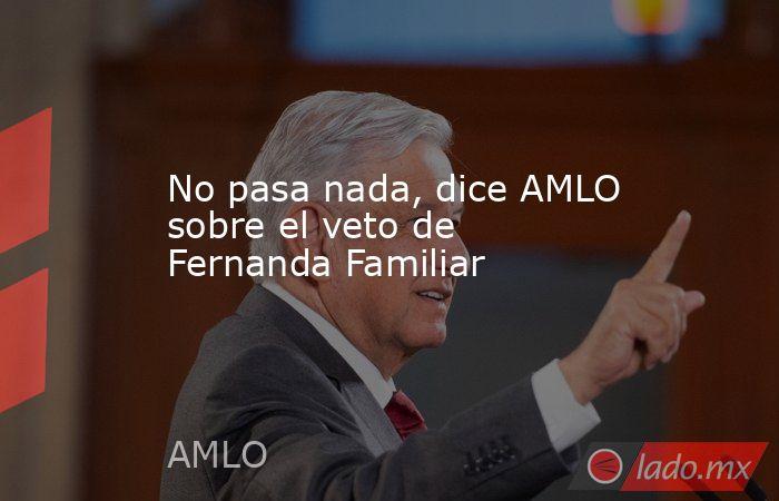 No pasa nada, dice AMLO sobre el veto de Fernanda Familiar. Noticias en tiempo real