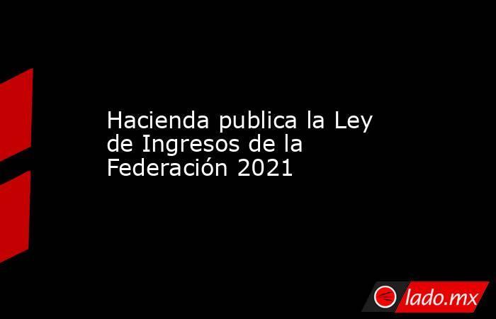 Hacienda publica la Ley de Ingresos de la Federación 2021. Noticias en tiempo real