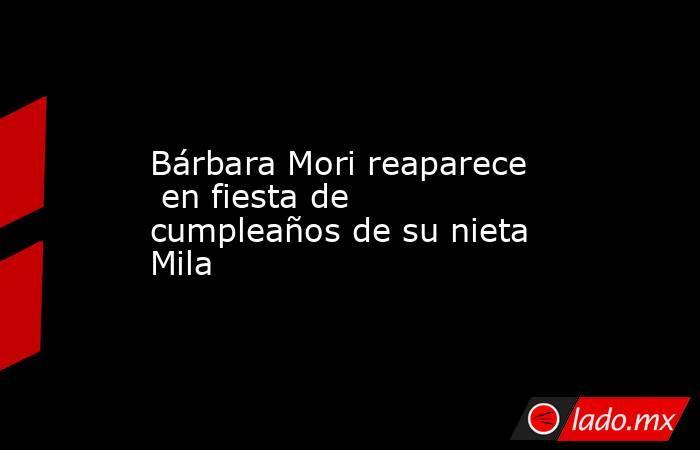 Bárbara Mori reaparece  en fiesta de cumpleaños de su nieta Mila. Noticias en tiempo real