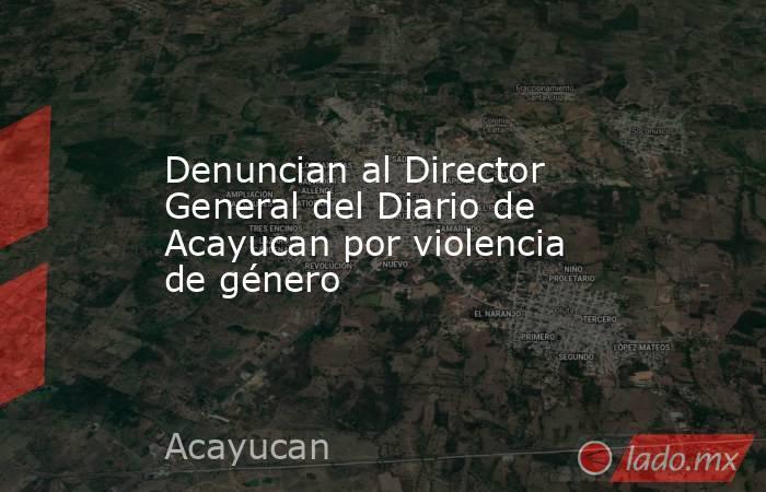 Denuncian al Director General del Diario de Acayucan por violencia de género. Noticias en tiempo real
