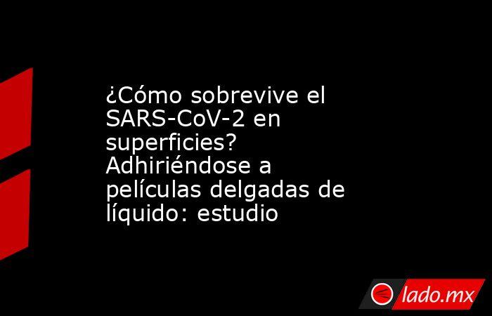 ¿Cómo sobrevive el SARS-CoV-2 en superficies? Adhiriéndose a películas delgadas de líquido: estudio. Noticias en tiempo real