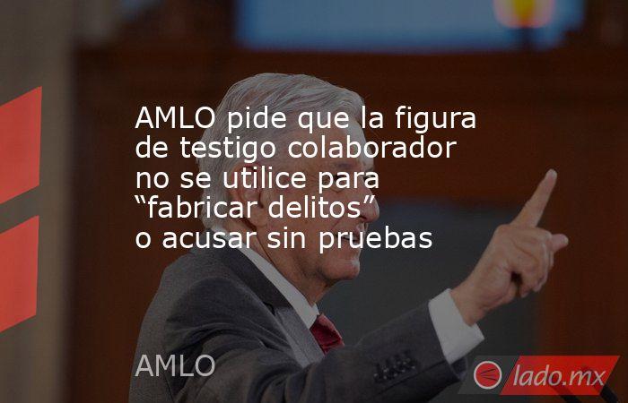 """AMLO pide que la figura de testigo colaborador no se utilice para """"fabricar delitos"""" o acusar sin pruebas. Noticias en tiempo real"""