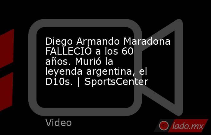 Diego Armando Maradona FALLECIÓ a los 60 años. Murió la leyenda argentina, el D10s. | SportsCenter. Noticias en tiempo real