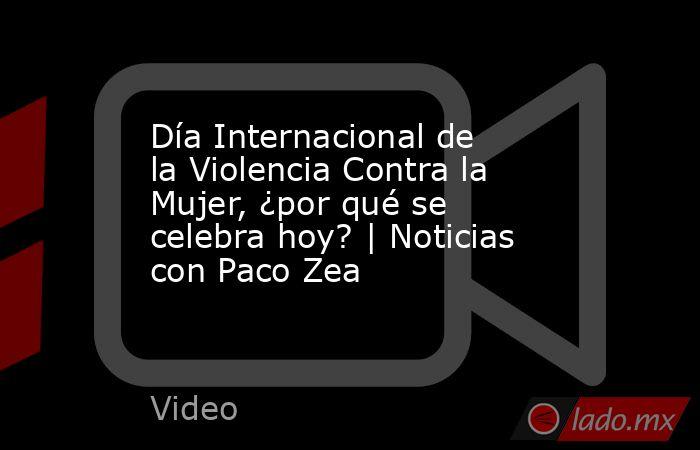 Día Internacional de la Violencia Contra la Mujer, ¿por qué se celebra hoy? | Noticias con Paco Zea. Noticias en tiempo real
