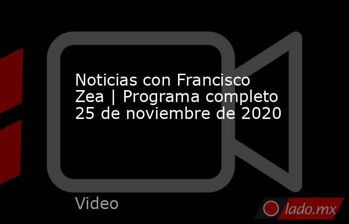 Noticias con Francisco Zea | Programa completo 25 de noviembre de 2020. Noticias en tiempo real