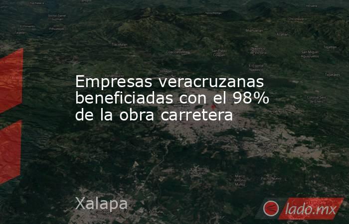 Empresas veracruzanas beneficiadas con el 98% de la obra carretera. Noticias en tiempo real
