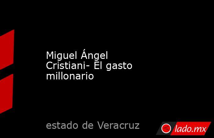 Miguel Ángel Cristiani- El gasto millonario. Noticias en tiempo real