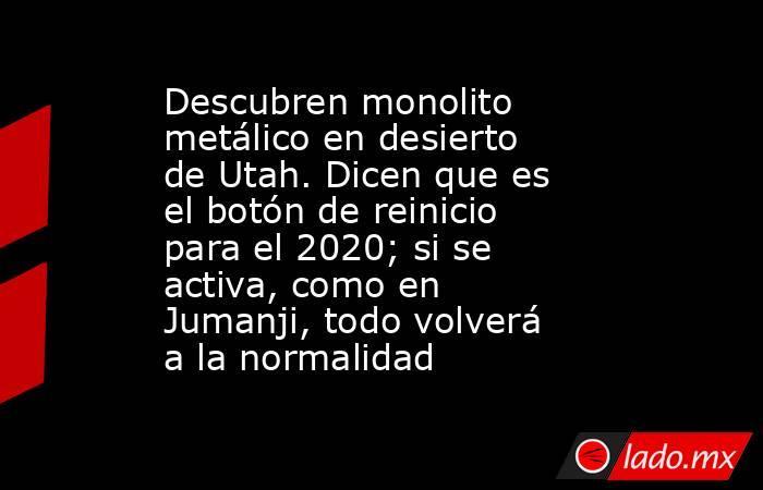Descubren monolito metálico en desierto de Utah. Dicen que es el botón de reinicio para el 2020; si se activa, como en Jumanji, todo volverá a la normalidad. Noticias en tiempo real