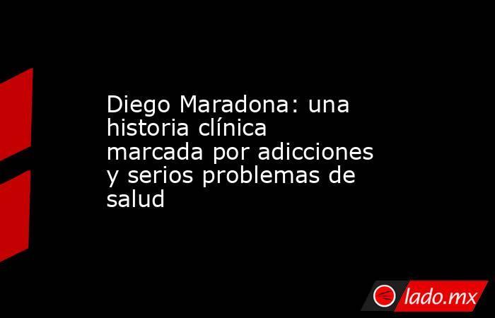 Diego Maradona: una historia clínica marcada por adicciones y serios problemas de salud. Noticias en tiempo real