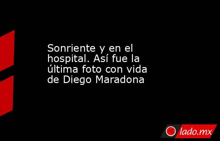 Sonriente y en el hospital. Así fue la última foto con vida de Diego Maradona. Noticias en tiempo real