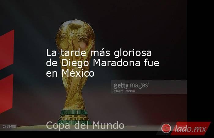 La tarde más gloriosa de Diego Maradona fue en México. Noticias en tiempo real