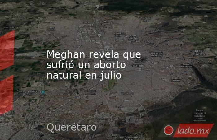 Meghan revela que sufrió un aborto natural en julio. Noticias en tiempo real