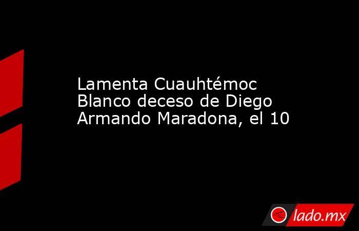 Lamenta Cuauhtémoc Blanco deceso de Diego Armando Maradona, el 10. Noticias en tiempo real