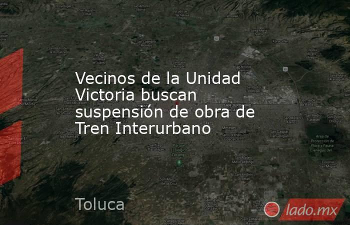 Vecinos de la Unidad Victoria buscan suspensión de obra de Tren Interurbano. Noticias en tiempo real