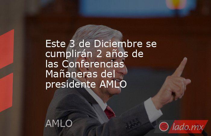 Este 3 de Diciembre se cumplirán 2 años de las Conferencias Mañaneras del presidente AMLO. Noticias en tiempo real