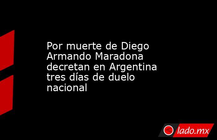 Por muerte de Diego Armando Maradona decretan en Argentina tres días de duelo nacional. Noticias en tiempo real