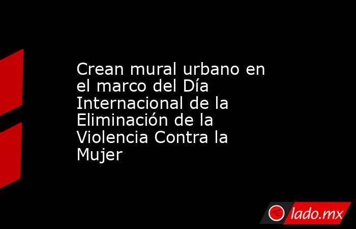 Crean mural urbano en el marco del Día Internacional de la Eliminación de la Violencia Contra la Mujer. Noticias en tiempo real