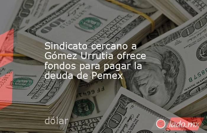Sindicato cercano a Gómez Urrutia ofrece fondos para pagar la deuda de Pemex. Noticias en tiempo real