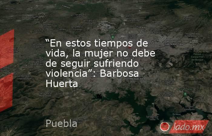 """""""En estos tiempos de vida, la mujer no debe de seguir sufriendo violencia"""": Barbosa Huerta. Noticias en tiempo real"""