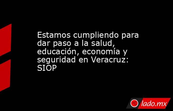 Estamos cumpliendo para dar paso a la salud, educación, economía y seguridad en Veracruz: SIOP. Noticias en tiempo real