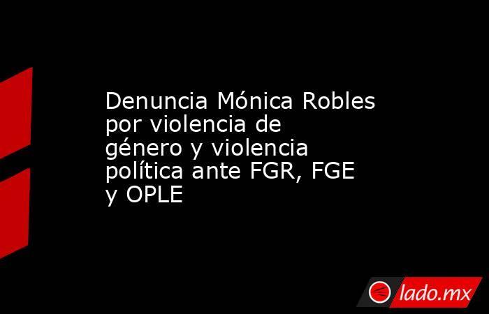 Denuncia Mónica Robles por violencia de género y violencia política ante FGR, FGE y OPLE. Noticias en tiempo real