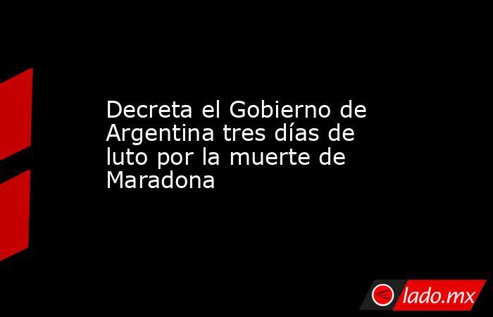 Decreta el Gobierno de Argentina tres días de luto por la muerte de Maradona. Noticias en tiempo real