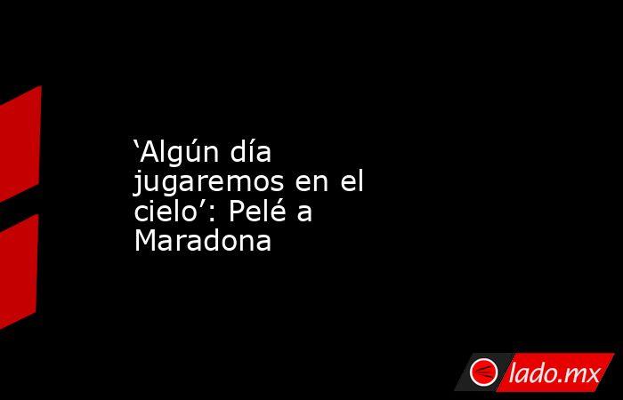 'Algún día jugaremos en el cielo': Pelé a Maradona. Noticias en tiempo real