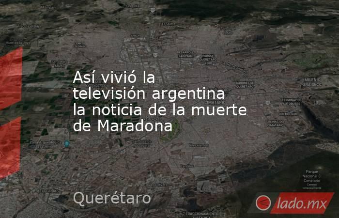Así vivió la televisión argentina la noticia de la muerte de Maradona. Noticias en tiempo real