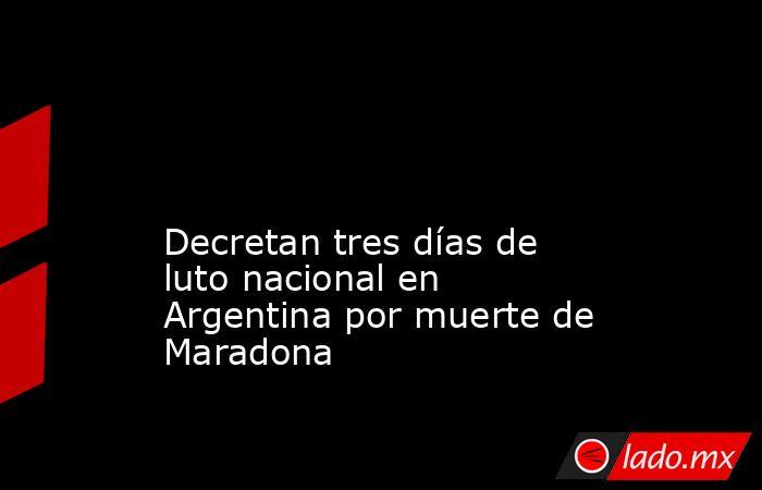 Decretan tres días de luto nacional en Argentina por muerte de Maradona . Noticias en tiempo real