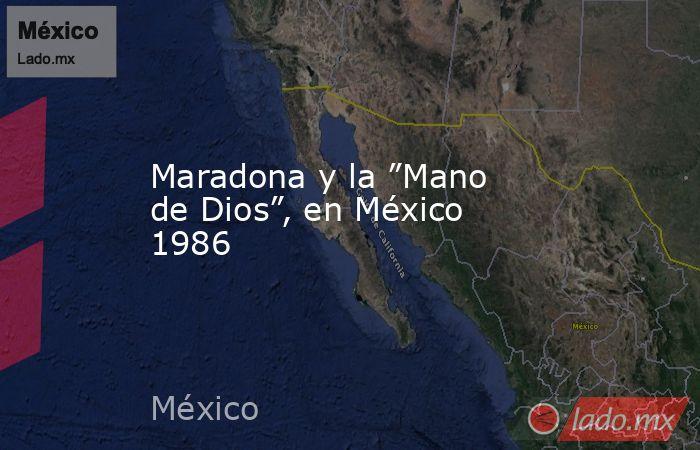 """Maradona y la """"Mano de Dios"""", en México 1986. Noticias en tiempo real"""