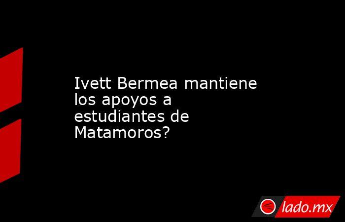 Ivett Bermea mantiene los apoyos a estudiantes de Matamoros?. Noticias en tiempo real