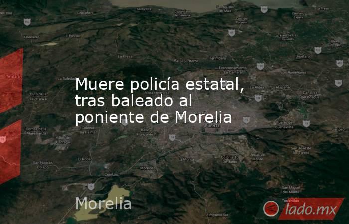 Muere policía estatal, tras baleado al poniente de Morelia. Noticias en tiempo real