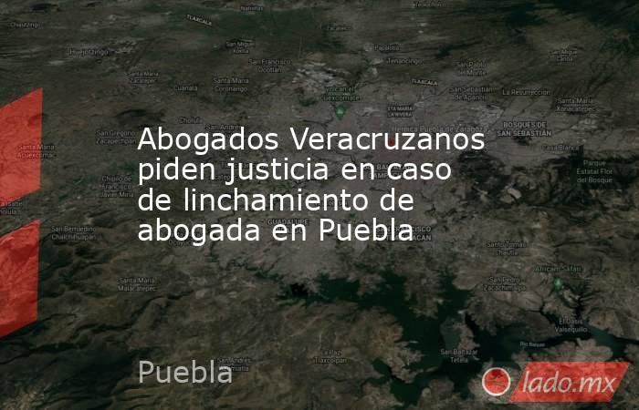 Abogados Veracruzanos piden justicia en caso de linchamiento de abogada en Puebla. Noticias en tiempo real