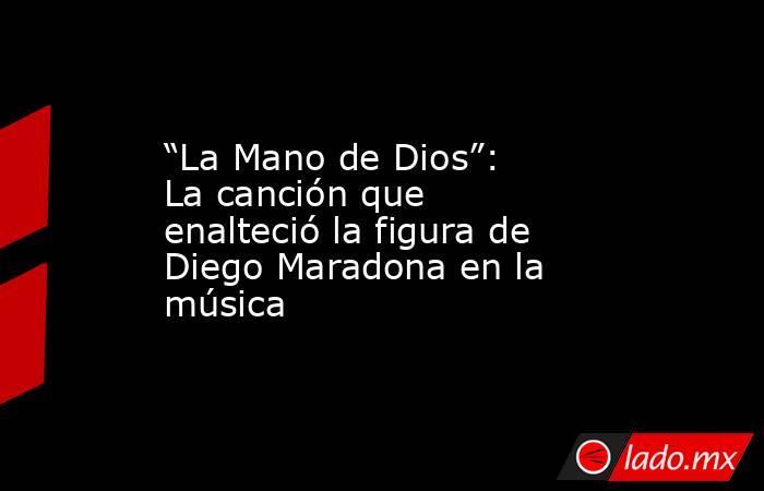 """""""La Mano de Dios"""": La canción que enalteció la figura de Diego Maradona en la música. Noticias en tiempo real"""
